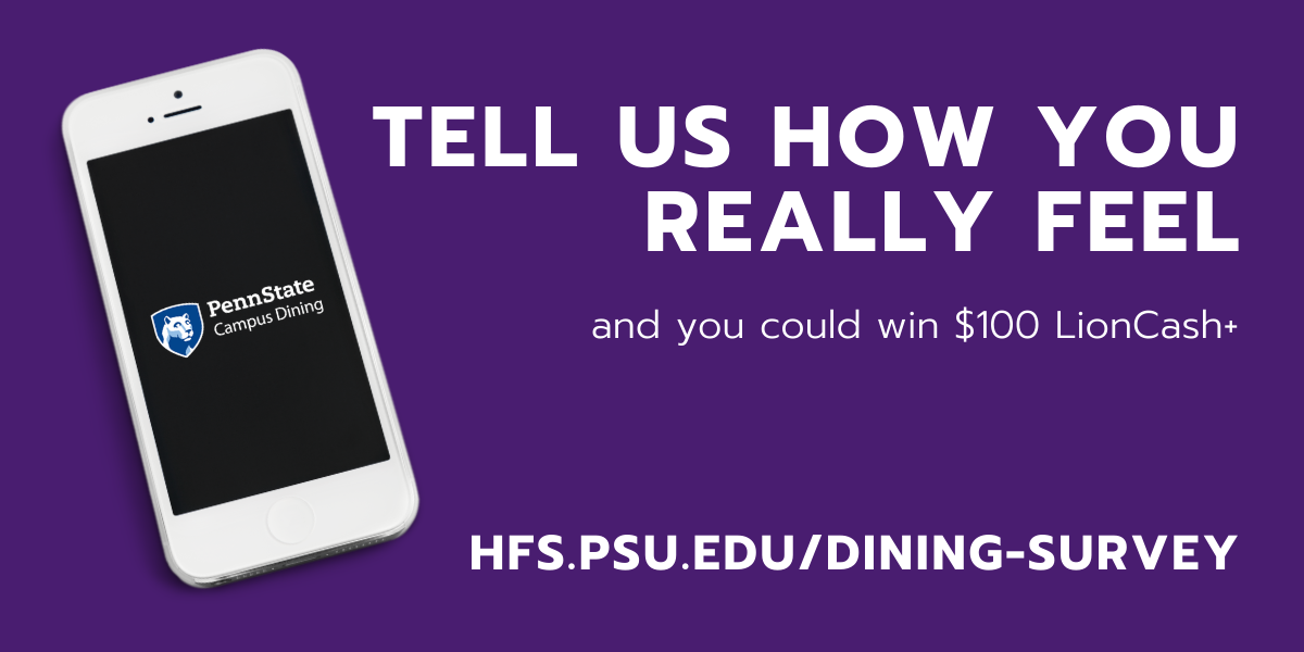 "Phone with Campus Dining logo and text ""Tell us how you really feel. You could win $100 LionCash+. hfs.psu.edu/dining-survey"""